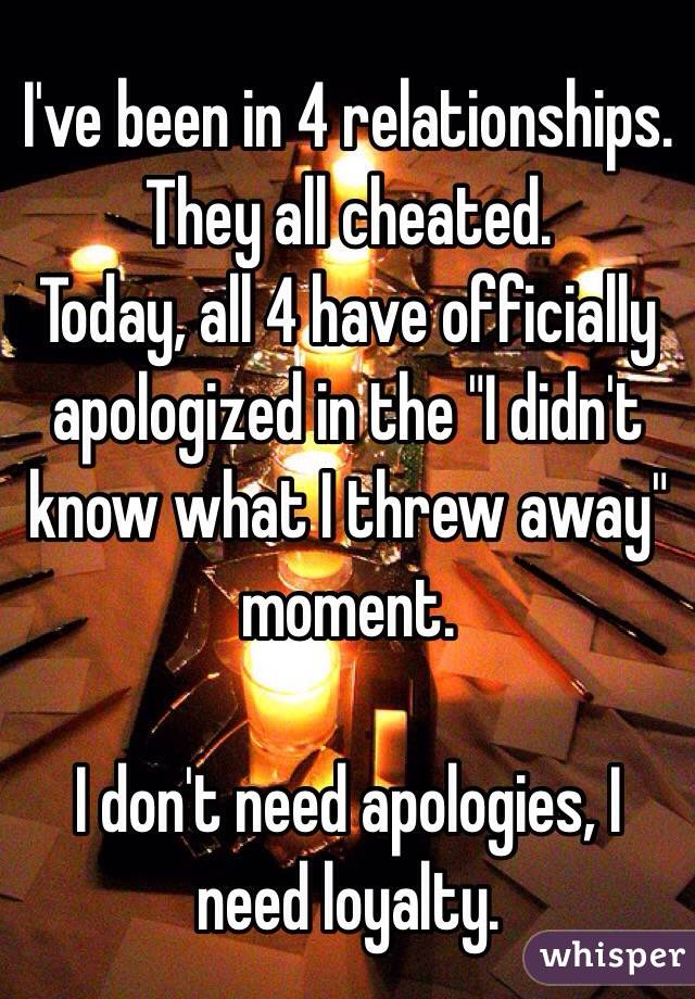 """I've been in 4 relationships. They all cheated.  Today, all 4 have officially apologized in the """"I didn't know what I threw away"""" moment.   I don't need apologies, I need loyalty."""