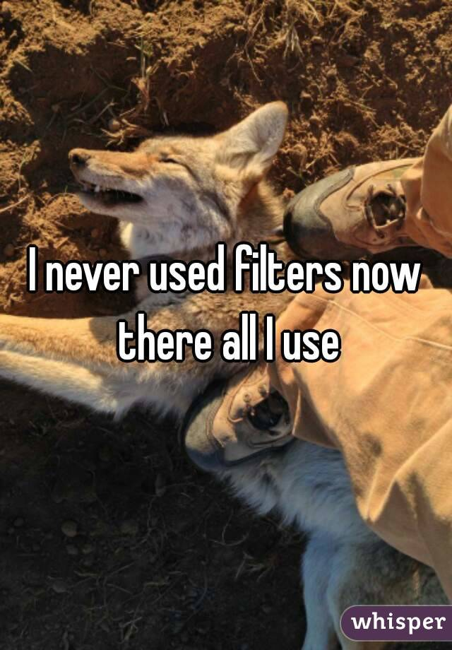 I never used filters now there all I use