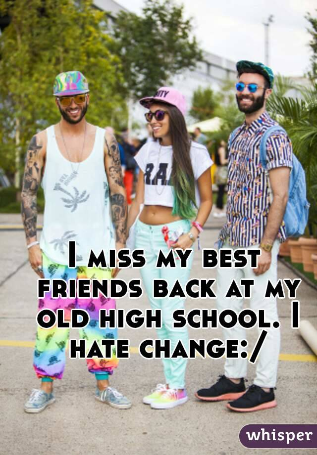 I miss my best friends back at my old high school. I hate change:/