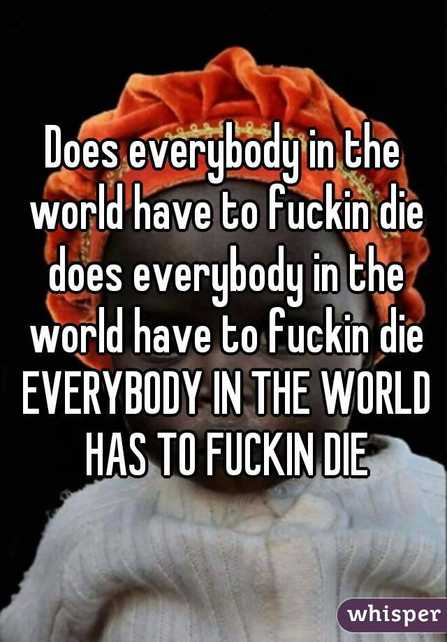 Does everybody in the world have to fuckin die does everybody in the world have to fuckin die EVERYBODY IN THE WORLD HAS TO FUCKIN DIE