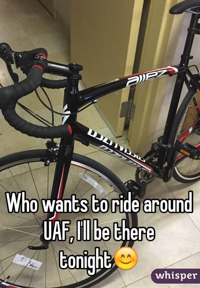 Who wants to ride around UAF, I'll be there tonight😊