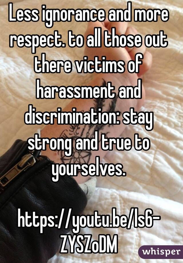 Less ignorance and more respect. to all those out there victims of harassment and discrimination: stay strong and true to yourselves.    https://youtu.be/ls6-ZYSZoDM