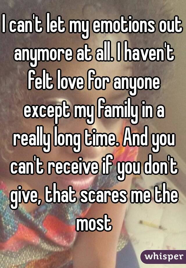I can't let my emotions out anymore at all. I haven't felt love for anyone except my family in a really long time. And you can't receive if you don't give, that scares me the most