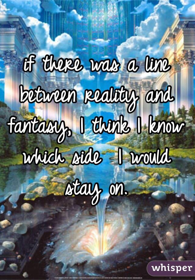 if there was a line between reality and fantasy, I think I know which side  I would stay on.