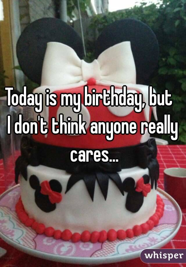 Today is my birthday, but   I don't think anyone really cares...