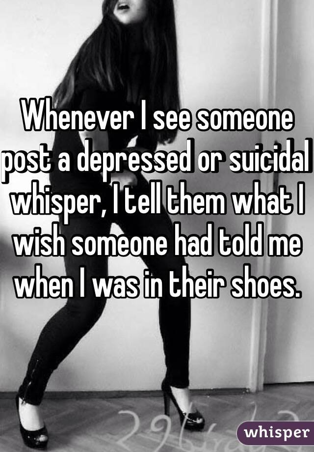 Whenever I see someone post a depressed or suicidal whisper, I tell them what I wish someone had told me when I was in their shoes.