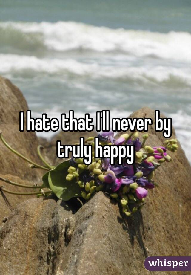 I hate that I'll never by truly happy
