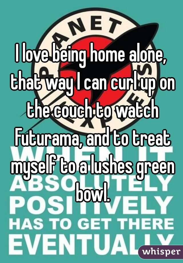 I love being home alone, that way I can curl up on the couch to watch Futurama, and to treat myself to a lushes green bowl.