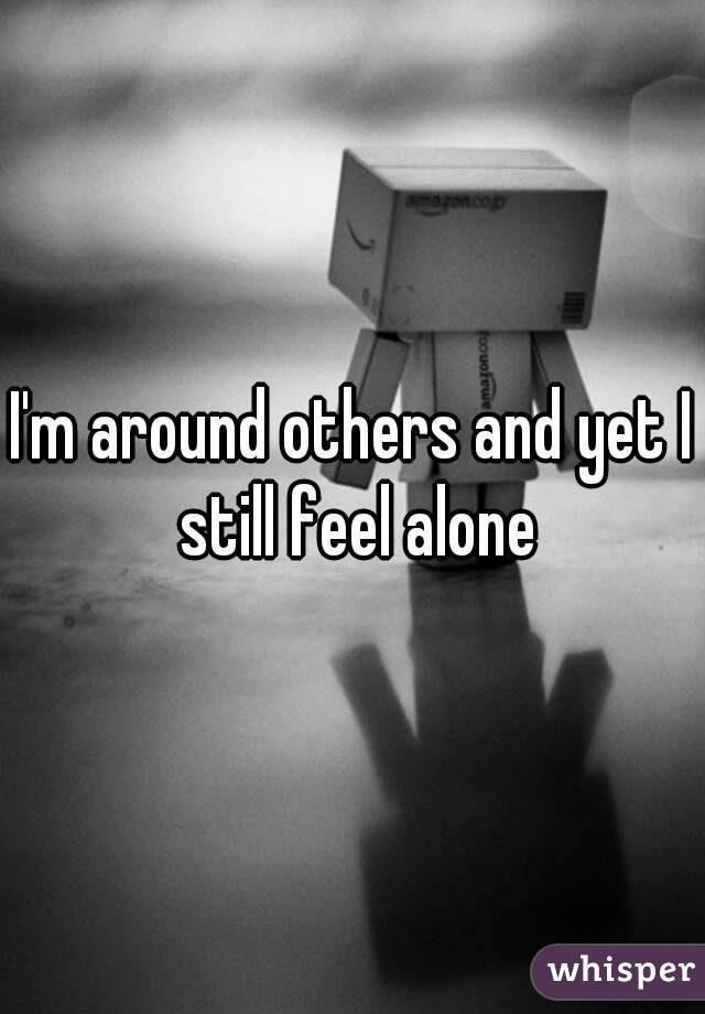 I'm around others and yet I still feel alone
