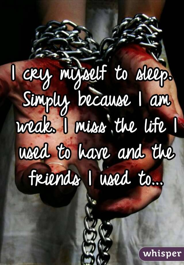 I cry myself to sleep. Simply because I am weak. I miss the life I used to have and the friends I used to...