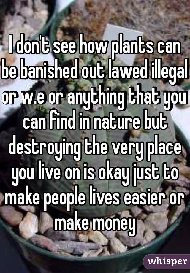 I don't see how plants can be banished out lawed illegal  or w.e or anything that you can find in nature but destroying the very place you live on is okay just to make people lives easier or make money