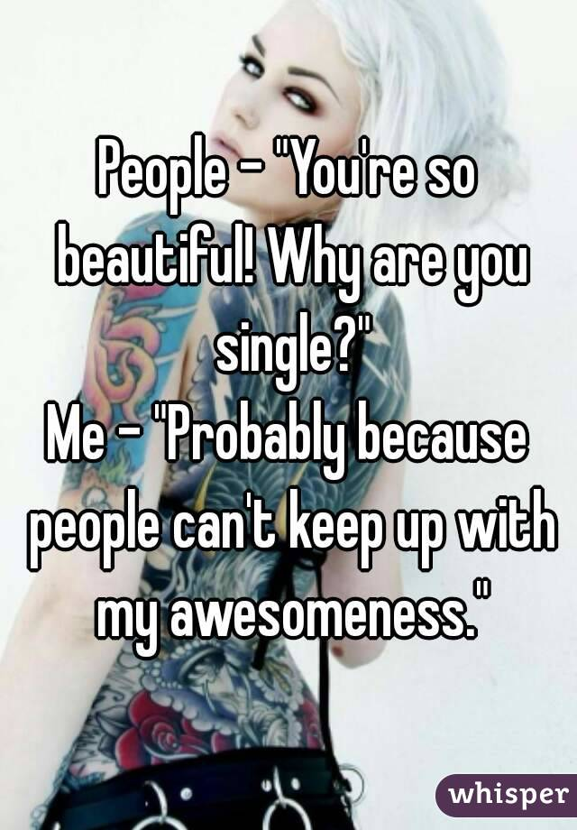 """People - """"You're so beautiful! Why are you single?"""" Me - """"Probably because people can't keep up with my awesomeness."""""""