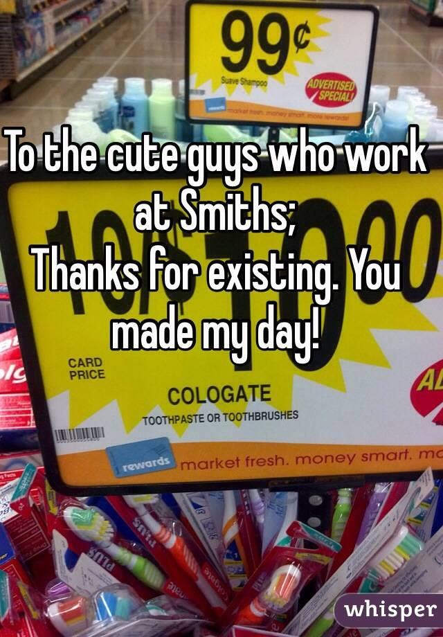 To the cute guys who work at Smiths; Thanks for existing. You made my day!