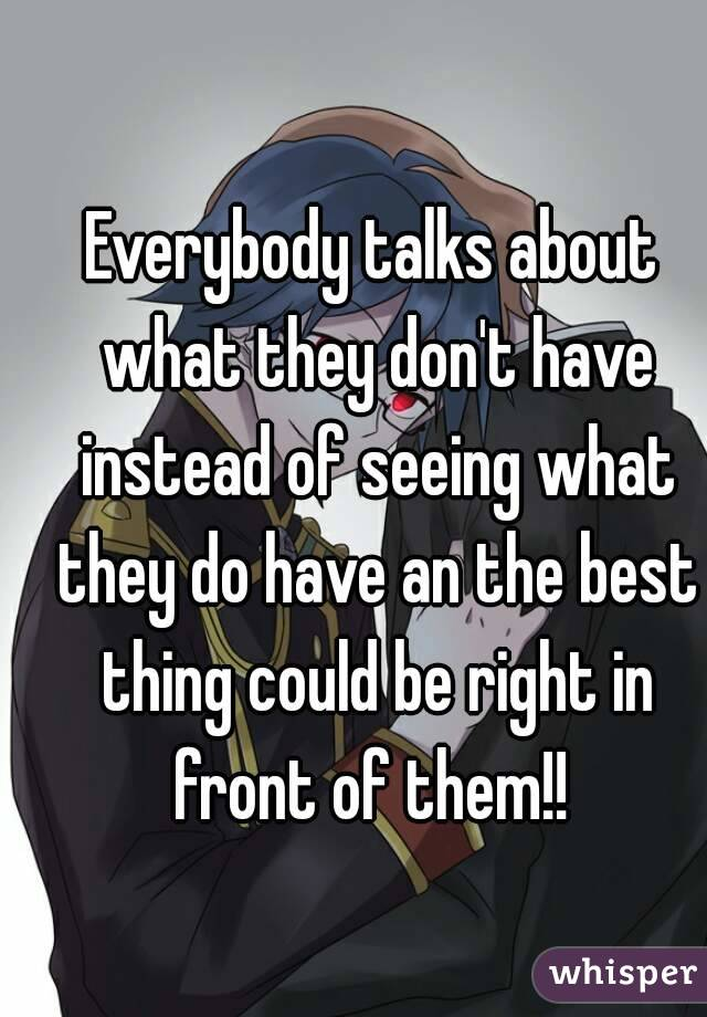 Everybody talks about what they don't have instead of seeing what they do have an the best thing could be right in front of them!!