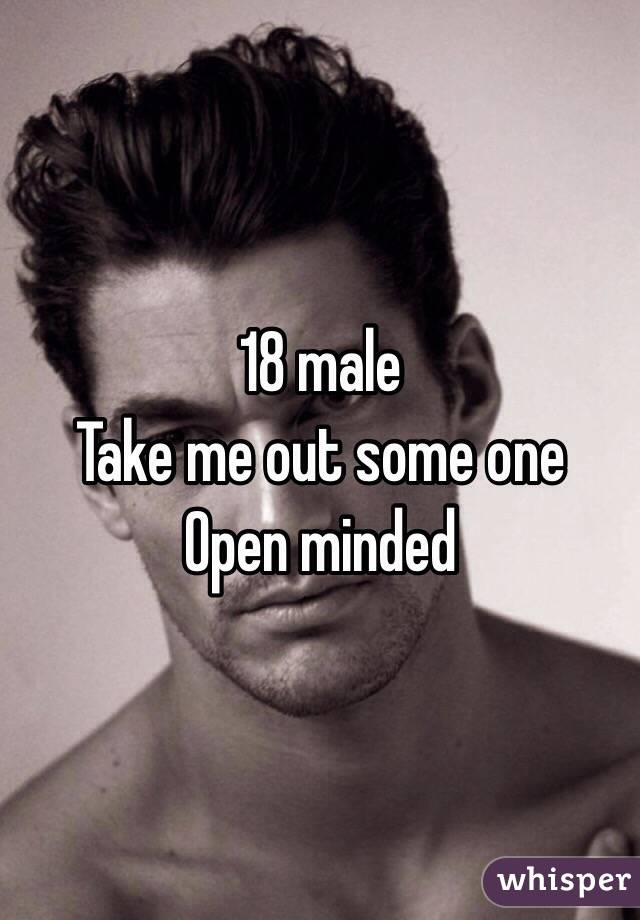 18 male  Take me out some one  Open minded