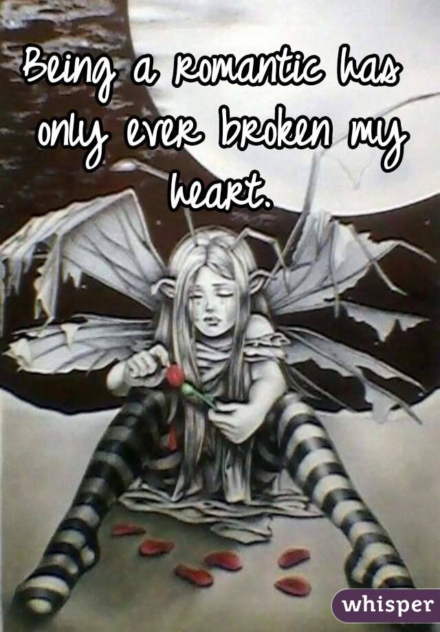 Being a romantic has only ever broken my heart.