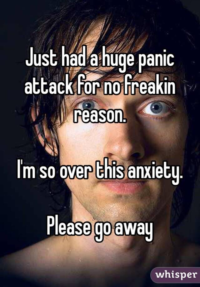 Just had a huge panic attack for no freakin reason.   I'm so over this anxiety.   Please go away