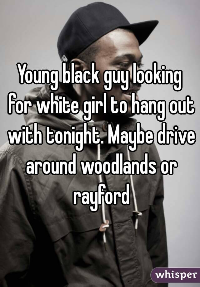 Young black guy looking for white girl to hang out with tonight. Maybe drive around woodlands or rayford