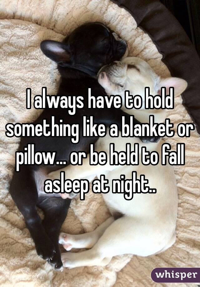 I always have to hold something like a blanket or pillow... or be held to fall asleep at night..