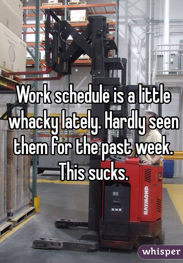 Work schedule is a little whacky lately. Hardly seen them for the past week. This sucks.