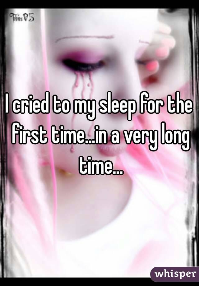 I cried to my sleep for the first time...in a very long time...
