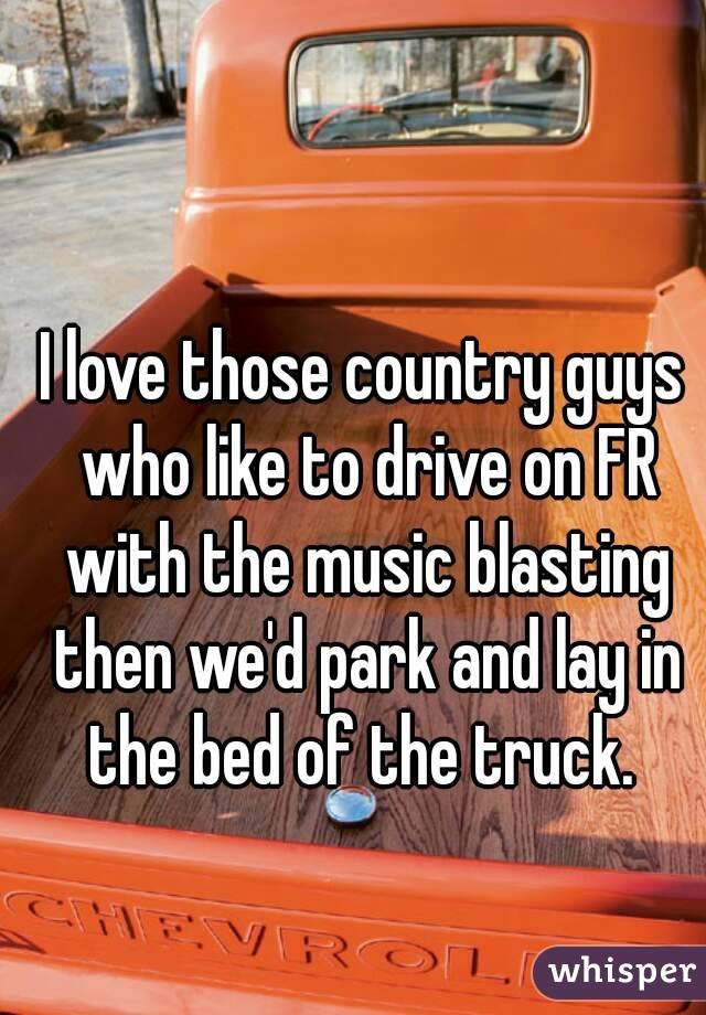 I love those country guys who like to drive on FR with the music blasting then we'd park and lay in the bed of the truck.