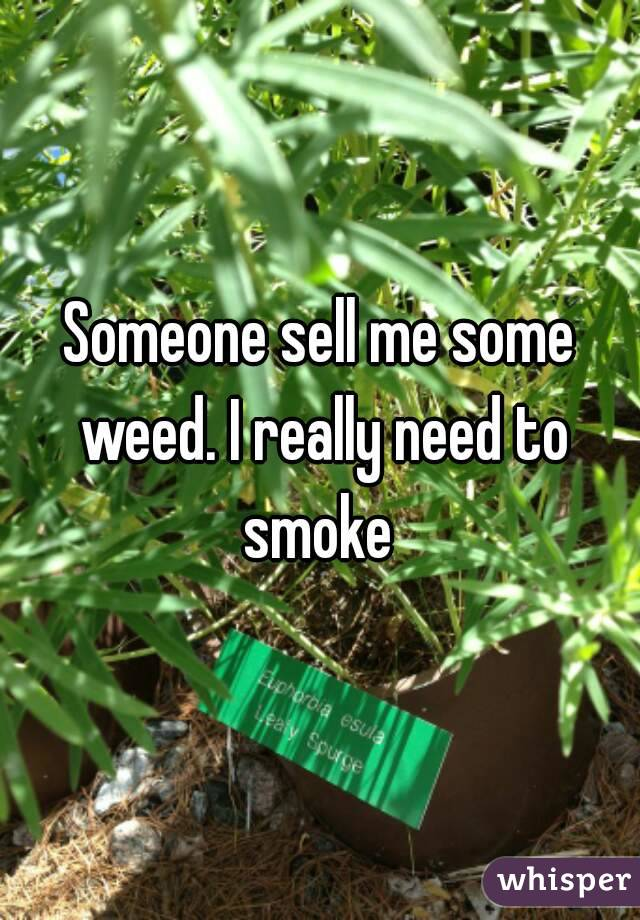 Someone sell me some weed. I really need to smoke
