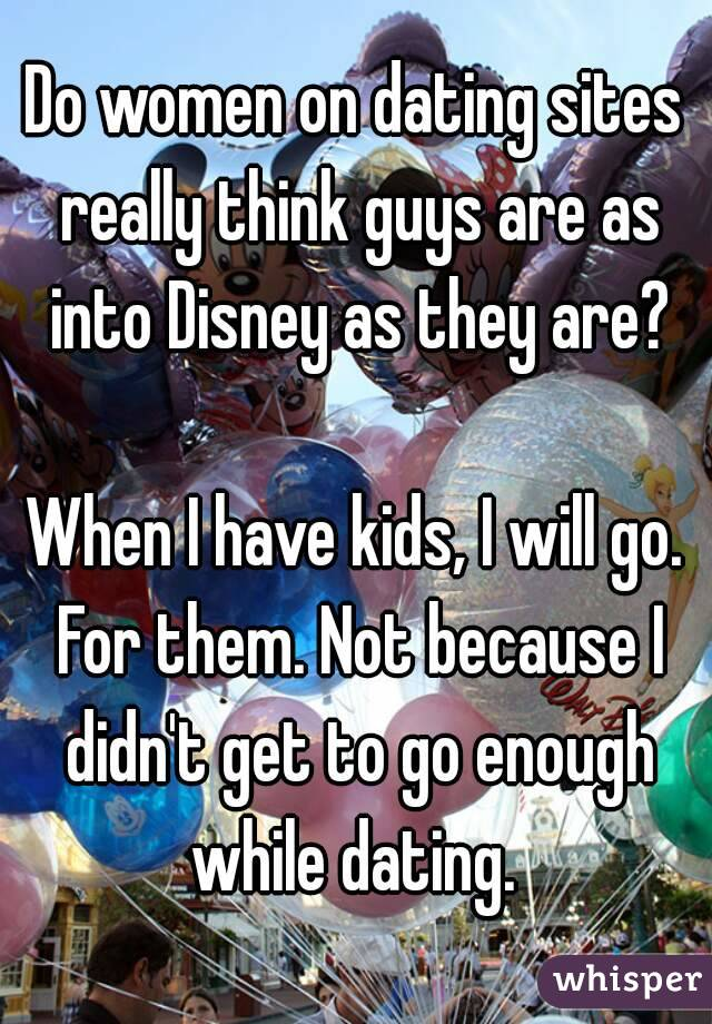 Do women on dating sites really think guys are as into Disney as they are?  When I have kids, I will go. For them. Not because I didn't get to go enough while dating.