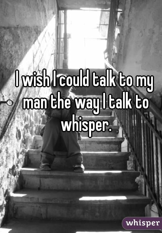 I wish I could talk to my man the way I talk to whisper.