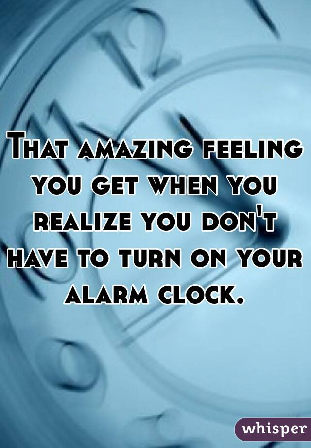 That amazing feeling you get when you realize you don't have to turn on your alarm clock.