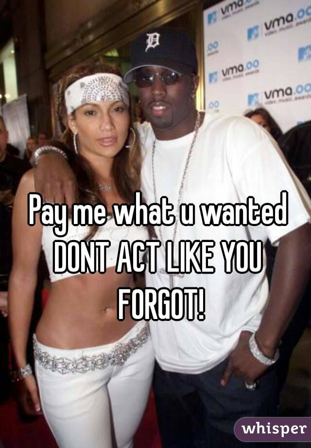 Pay me what u wanted DONT ACT LIKE YOU FORGOT!