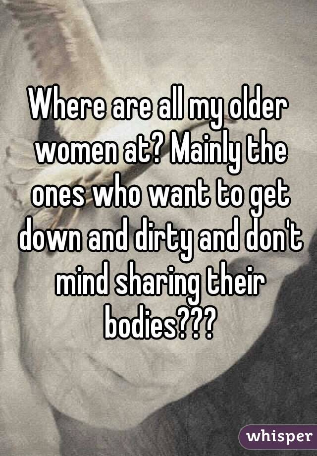 Where are all my older women at? Mainly the ones who want to get down and dirty and don't mind sharing their bodies???