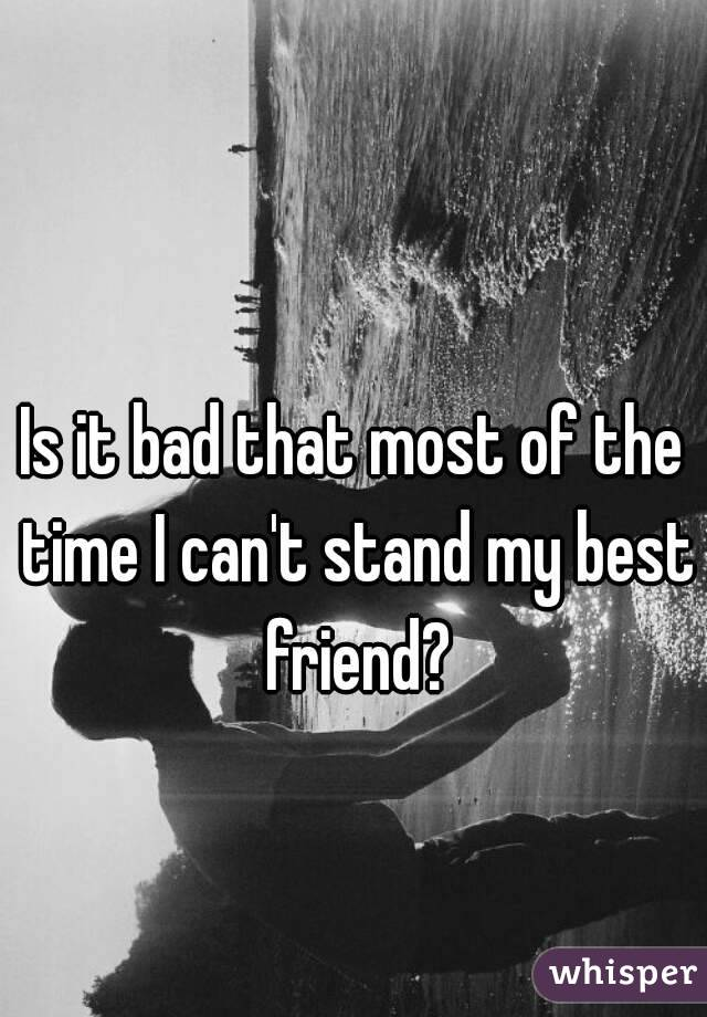 Is it bad that most of the time I can't stand my best friend?