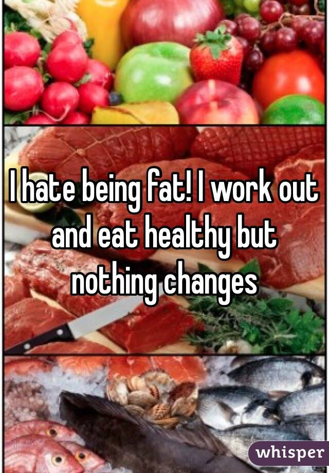 I hate being fat! I work out and eat healthy but nothing changes