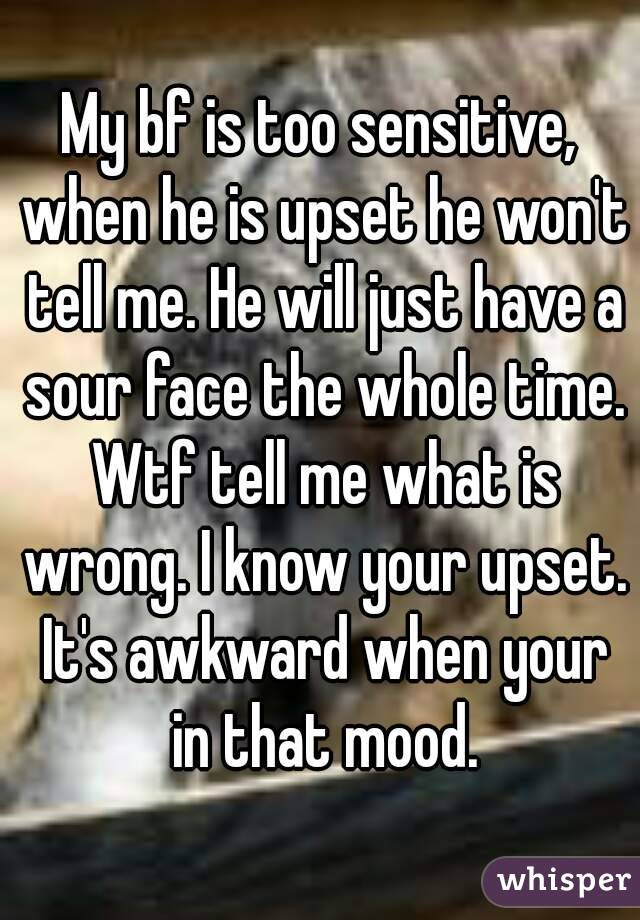 My bf is too sensitive, when he is upset he won't tell me. He will just have a sour face the whole time. Wtf tell me what is wrong. I know your upset. It's awkward when your in that mood.