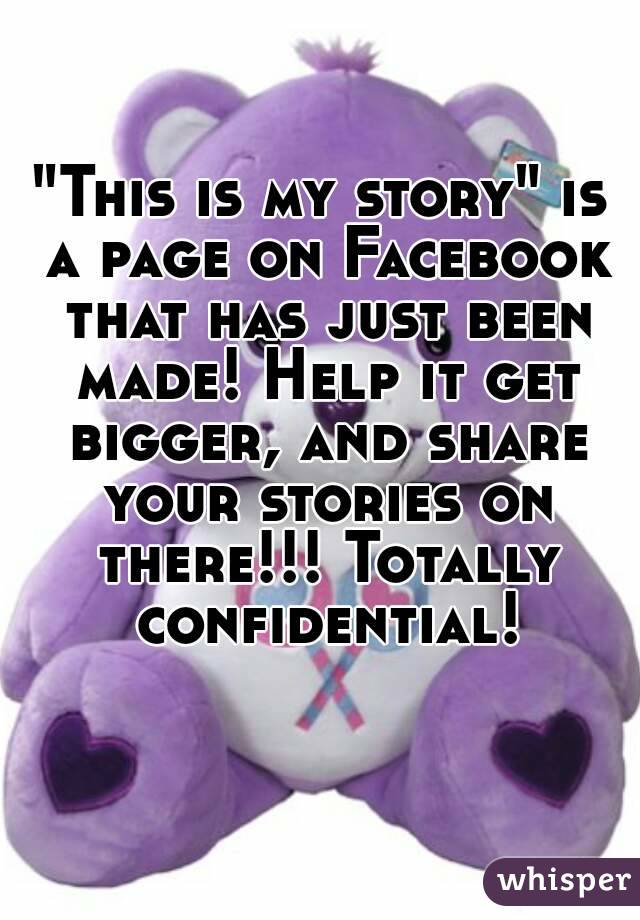 """""""This is my story"""" is a page on Facebook that has just been made! Help it get bigger, and share your stories on there!!! Totally confidential!"""