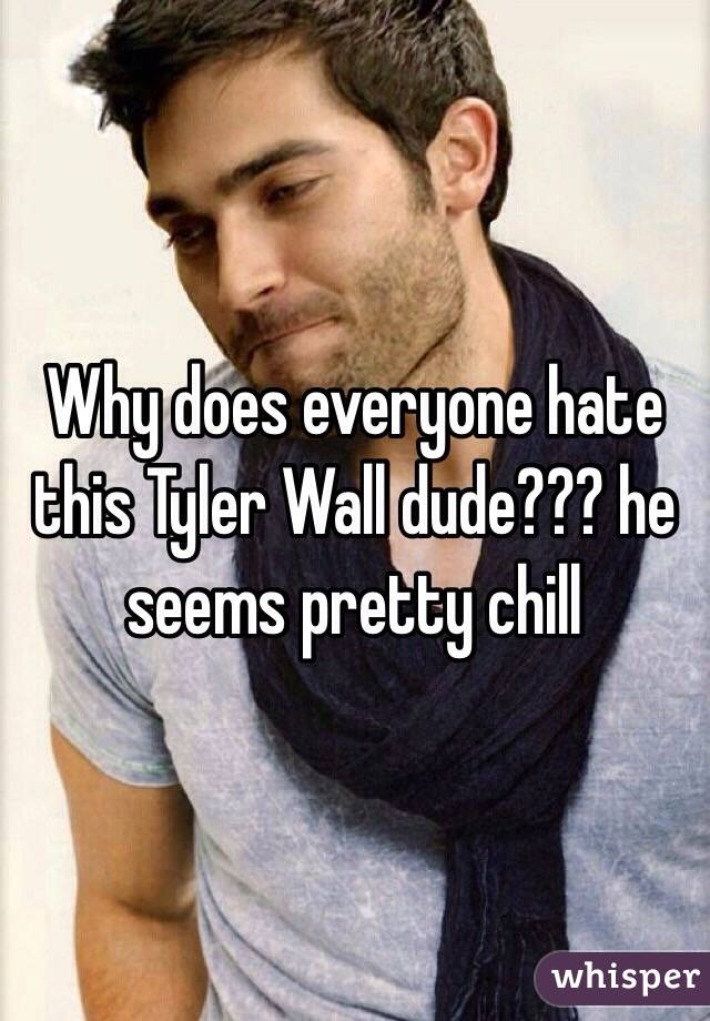 Why does everyone hate this Tyler Wall dude??? he seems pretty chill