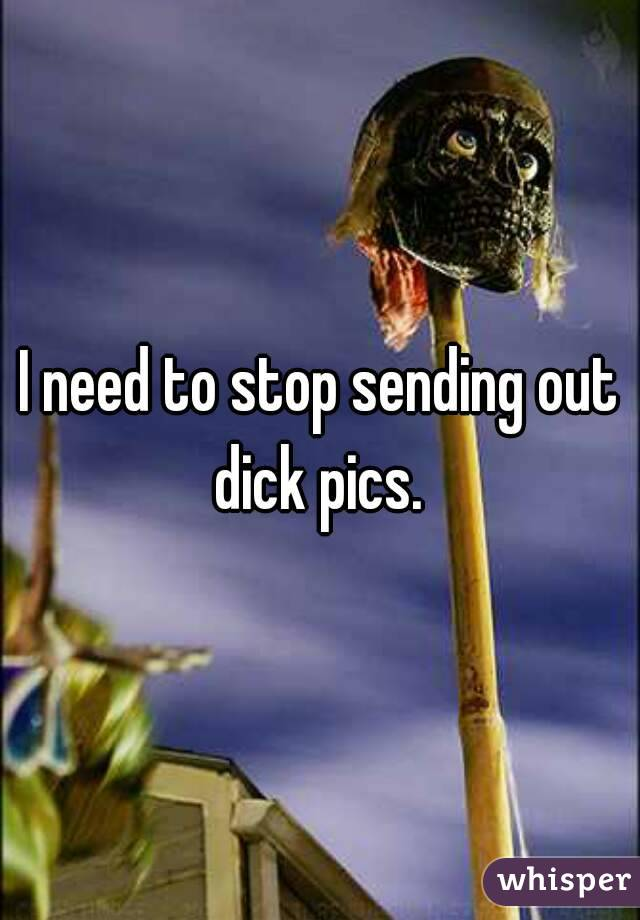 I need to stop sending out dick pics.