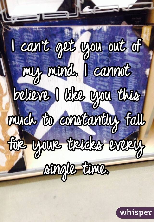 I can't get you out of my mind. I cannot believe I like you this much to constantly fall for your tricks every single time.