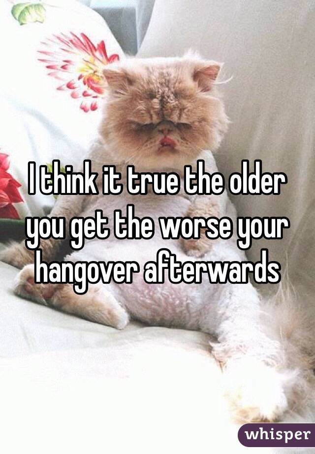 I think it true the older you get the worse your hangover afterwards