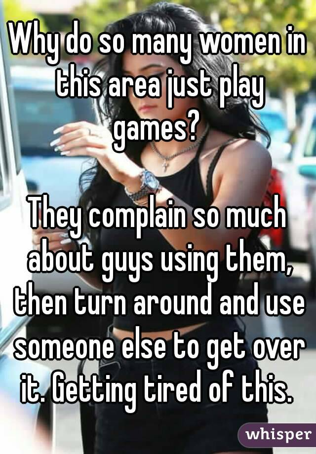 Why do so many women in this area just play games?   They complain so much about guys using them, then turn around and use someone else to get over it. Getting tired of this.