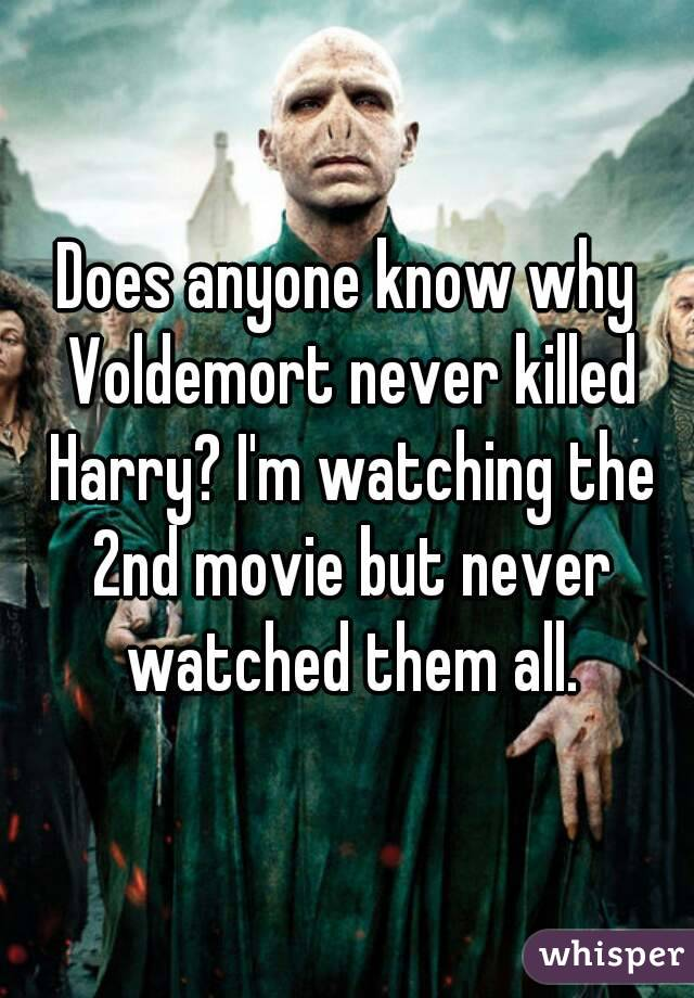Does anyone know why Voldemort never killed Harry? I'm watching the 2nd movie but never watched them all.