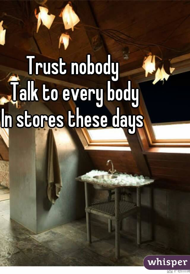 Trust nobody  Talk to every body In stores these days