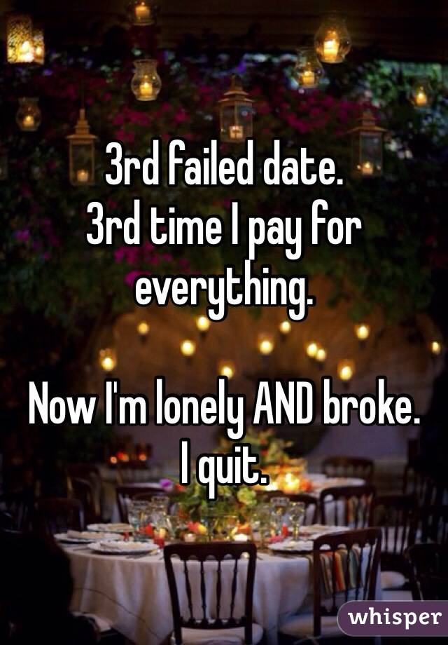 3rd failed date. 3rd time I pay for everything.  Now I'm lonely AND broke. I quit.