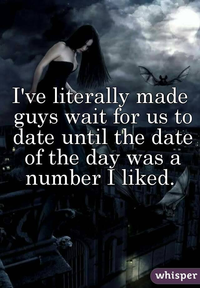 I've literally made guys wait for us to date until the date of the day was a number I liked.