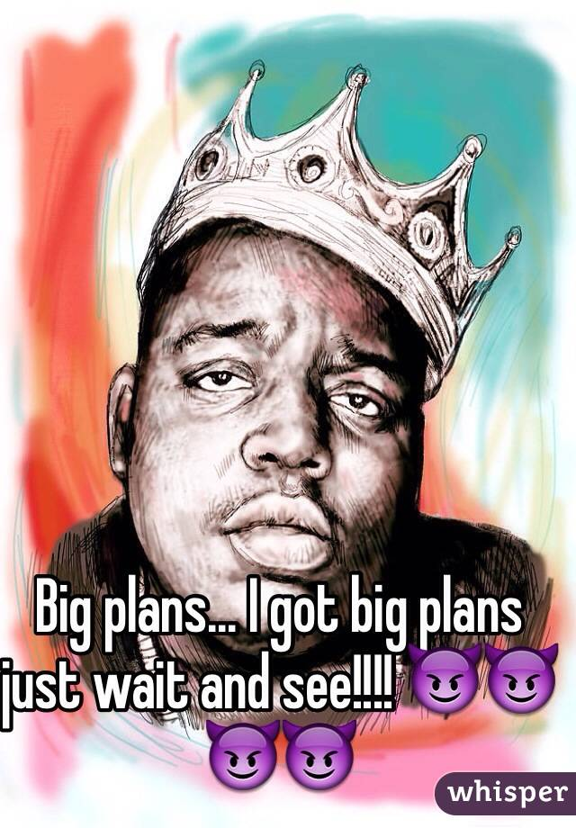 Big plans... I got big plans just wait and see!!!! 😈😈😈😈
