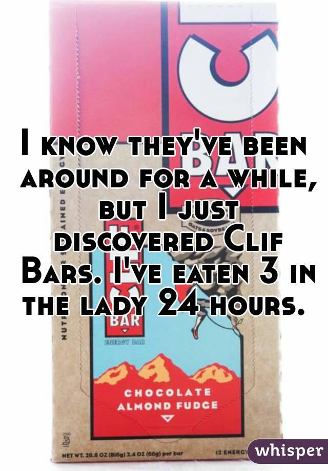 I know they've been around for a while, but I just discovered Clif Bars. I've eaten 3 in the lady 24 hours.