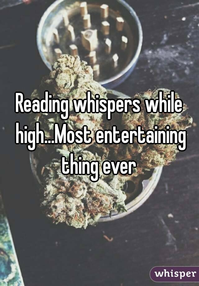 Reading whispers while high...Most entertaining thing ever