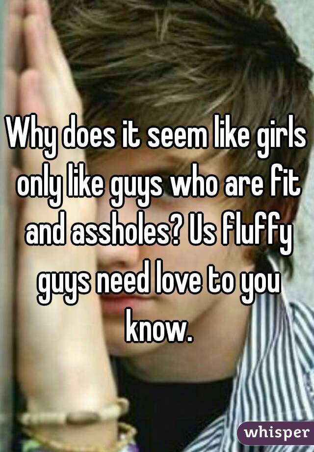 Why does it seem like girls only like guys who are fit and assholes? Us fluffy guys need love to you know.