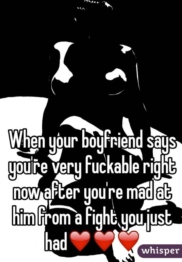 When your boyfriend says you're very fuckable right now after you're mad at him from a fight you just had❤️❤️❤️